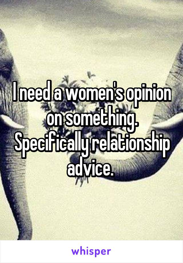 I need a women's opinion on something. Specifically relationship advice.