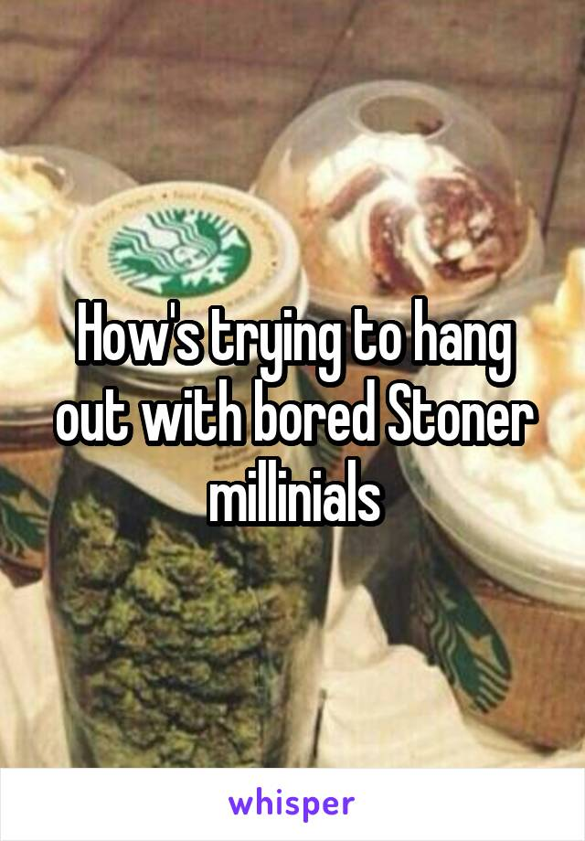 How's trying to hang out with bored Stoner millinials