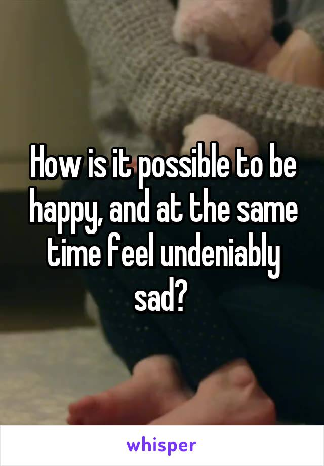 How is it possible to be happy, and at the same time feel undeniably sad?