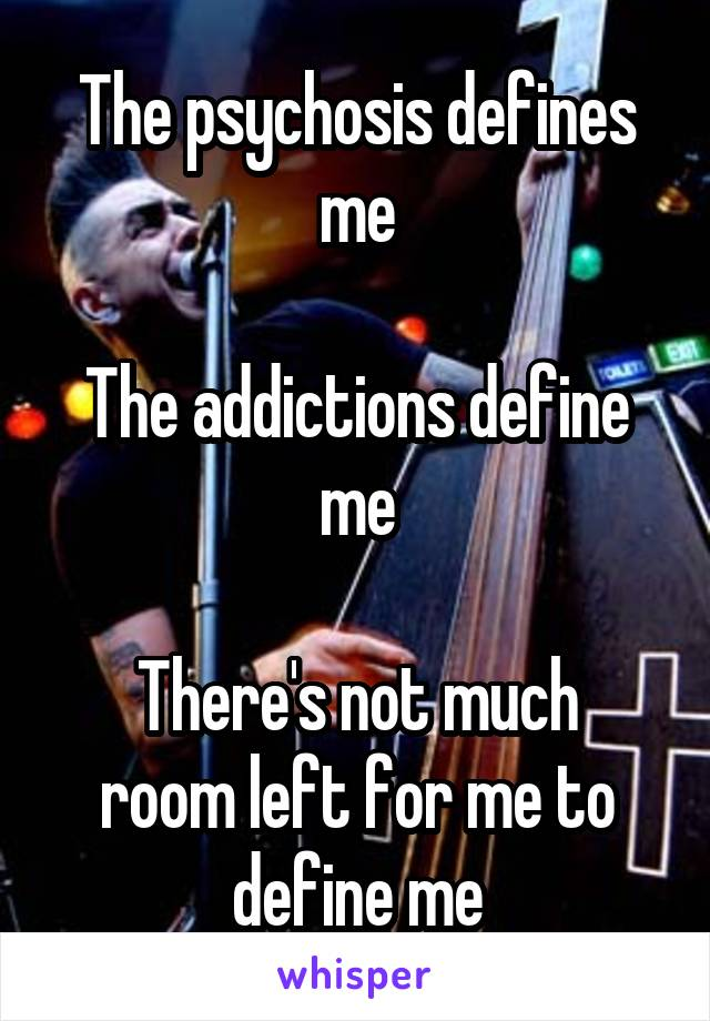 The psychosis defines me  The addictions define me  There's not much room left for me to define me