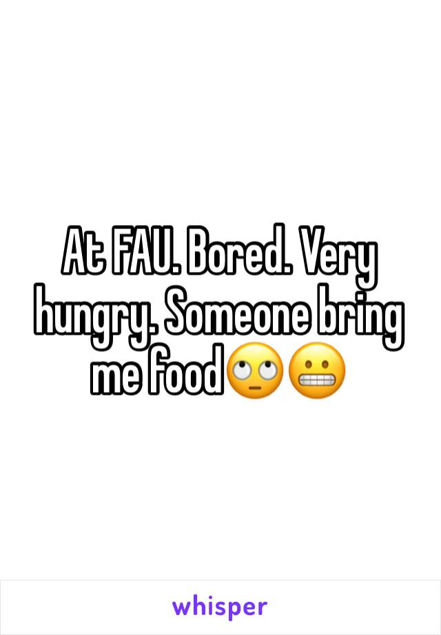 At FAU. Bored. Very hungry. Someone bring me food🙄😬