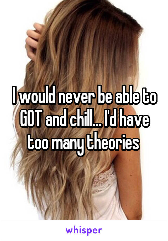 I would never be able to GOT and chill... I'd have too many theories