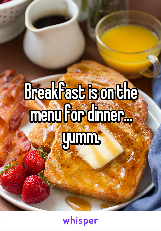 Breakfast is on the menu for dinner... yumm.