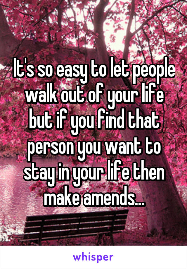 It's so easy to let people walk out of your life but if you find that person you want to stay in your life then make amends...