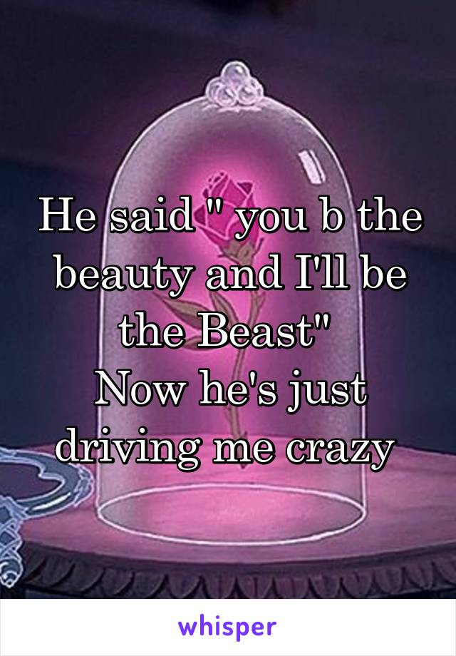"""He said """" you b the beauty and I'll be the Beast""""  Now he's just driving me crazy"""