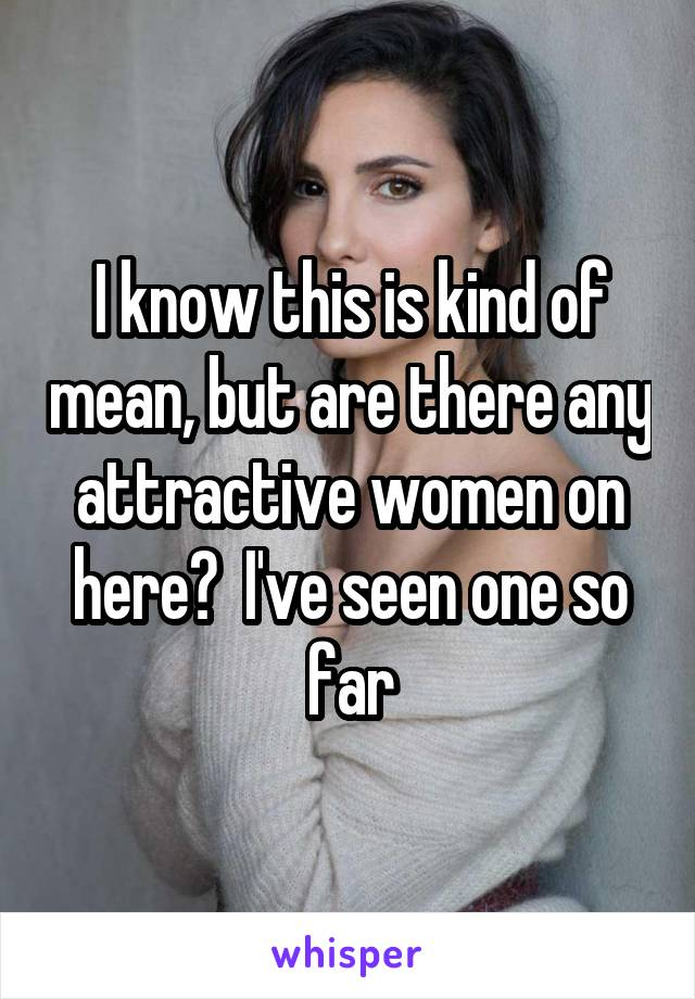 I know this is kind of mean, but are there any attractive women on here?  I've seen one so far