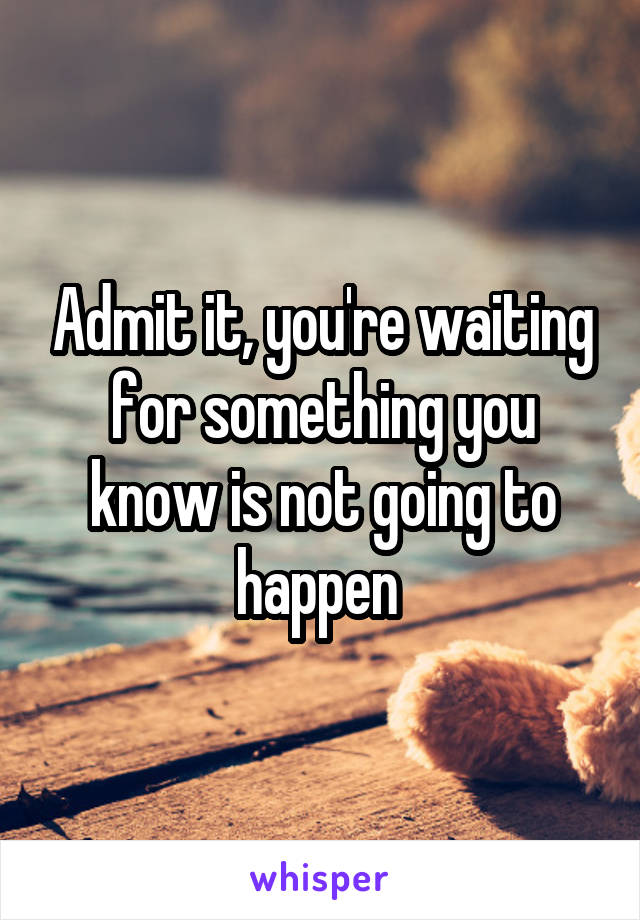 Admit it, you're waiting for something you know is not going to happen