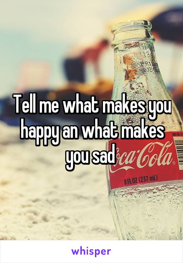 Tell me what makes you happy an what makes you sad