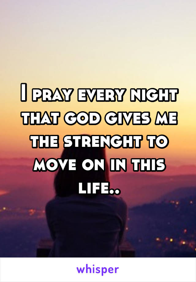 I pray every night that god gives me the strenght to move on in this life..
