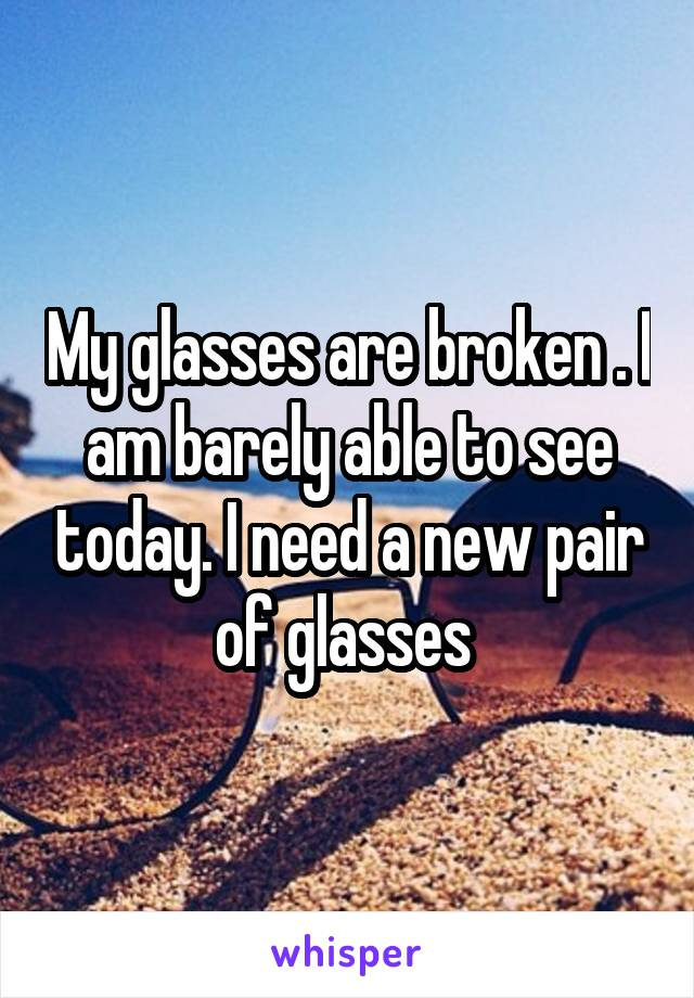 My glasses are broken . I am barely able to see today. I need a new pair of glasses