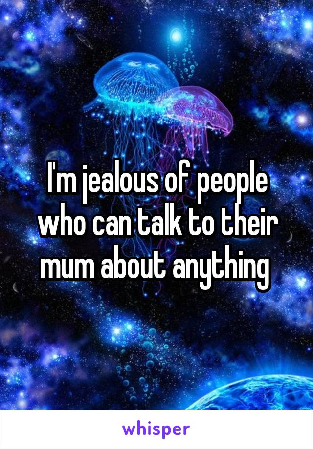 I'm jealous of people who can talk to their mum about anything
