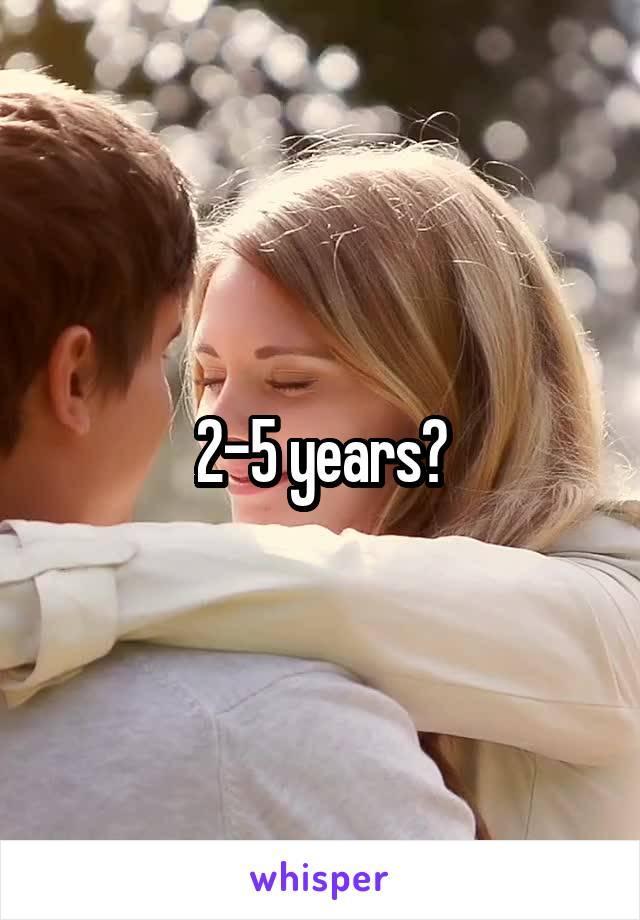 2-5 years?