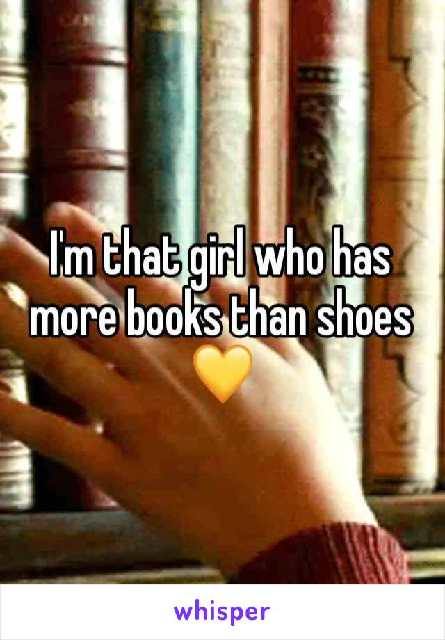 I'm that girl who has more books than shoes  💛