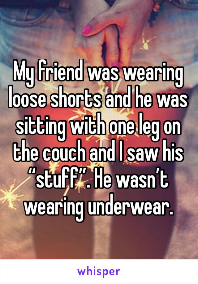 """My friend was wearing loose shorts and he was sitting with one leg on the couch and I saw his """"stuff"""". He wasn't wearing underwear."""