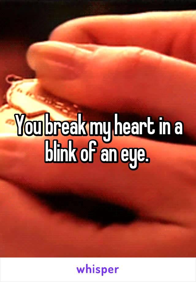 You break my heart in a blink of an eye.