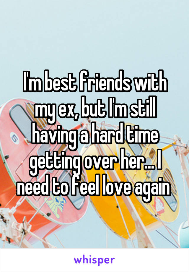 I'm best friends with my ex, but I'm still having a hard time getting over her... I need to feel love again