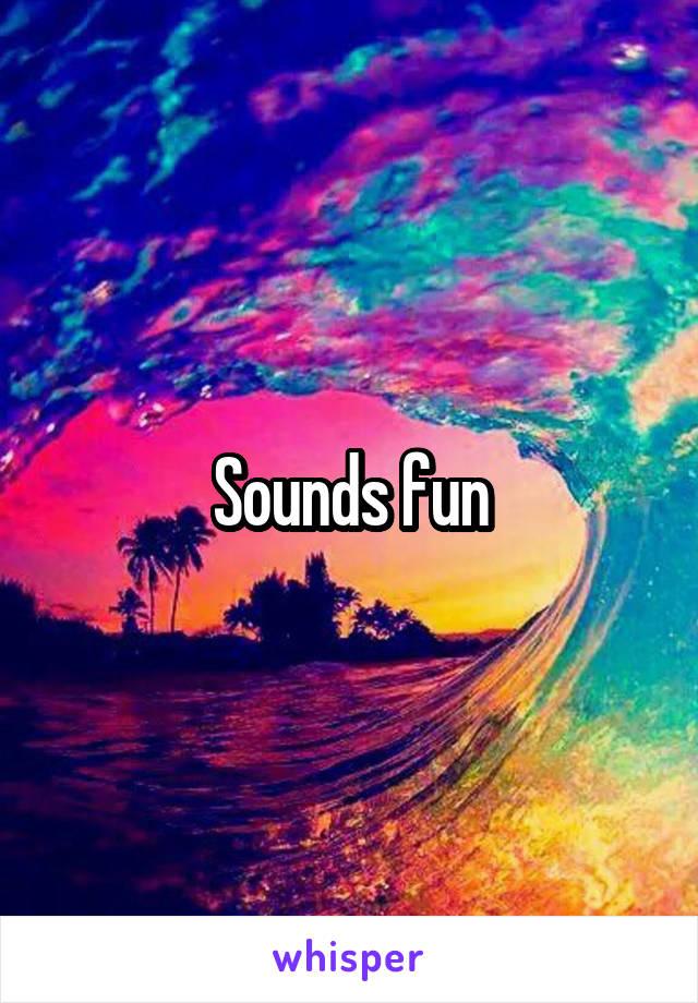 Sounds fun