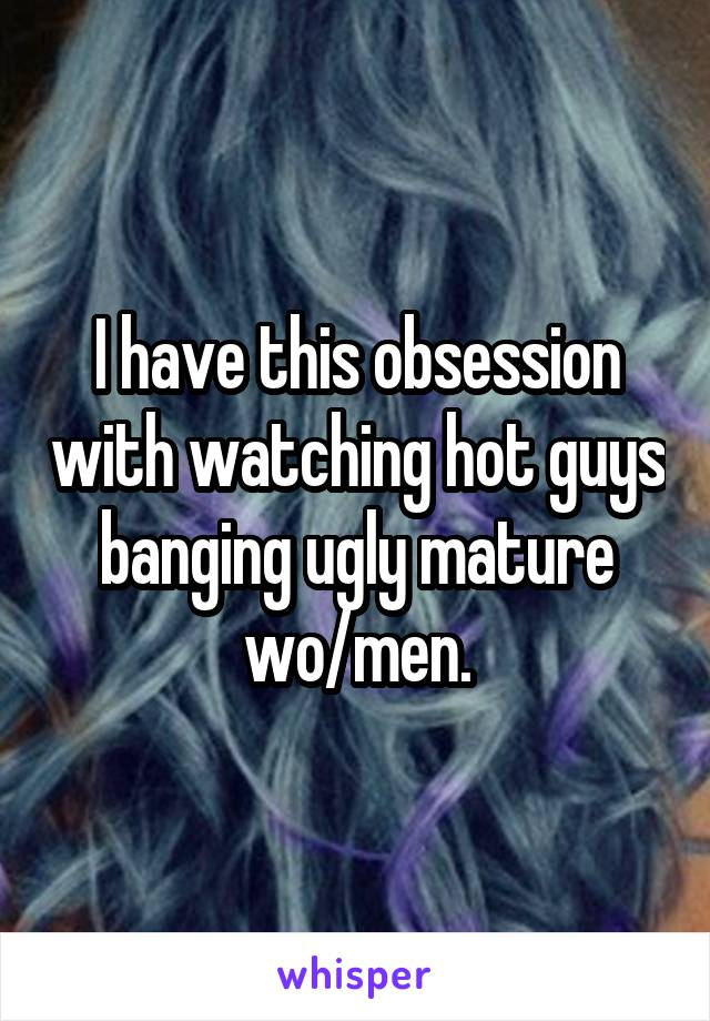 I have this obsession with watching hot guys banging ugly mature wo/men.