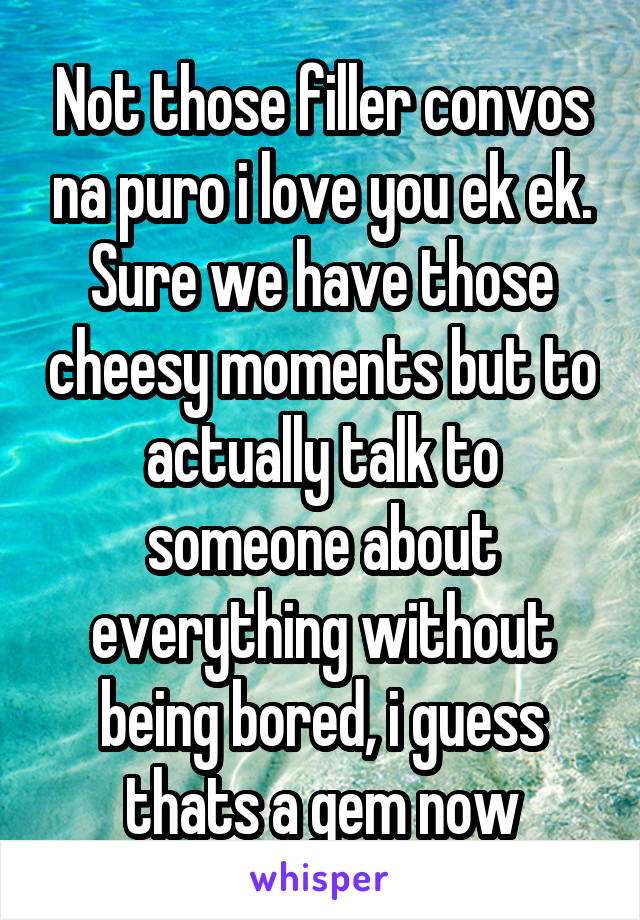Not those filler convos na puro i love you ek ek. Sure we have those cheesy moments but to actually talk to someone about everything without being bored, i guess thats a gem now