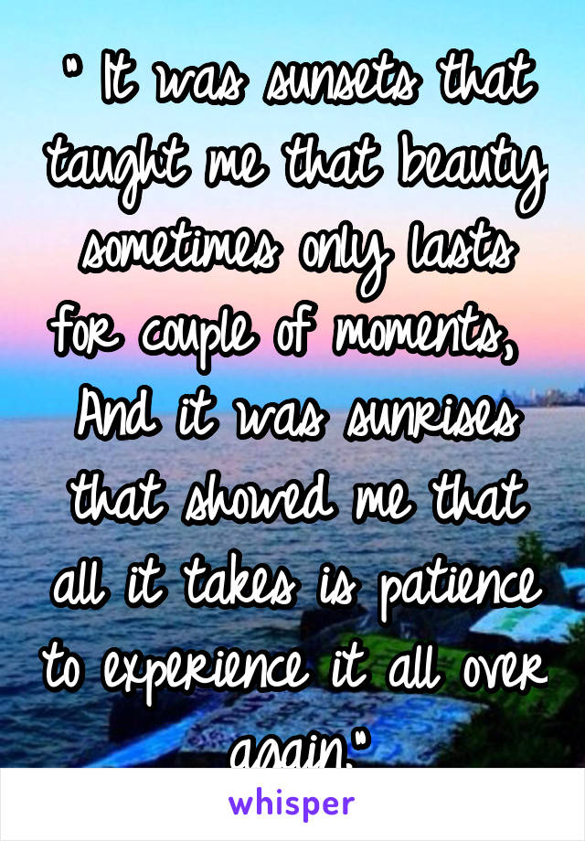 """"""" It was sunsets that taught me that beauty sometimes only lasts for couple of moments,  And it was sunrises that showed me that all it takes is patience to experience it all over again."""""""