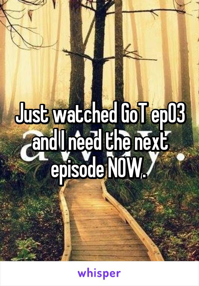Just watched GoT ep03 and I need the next episode NOW.