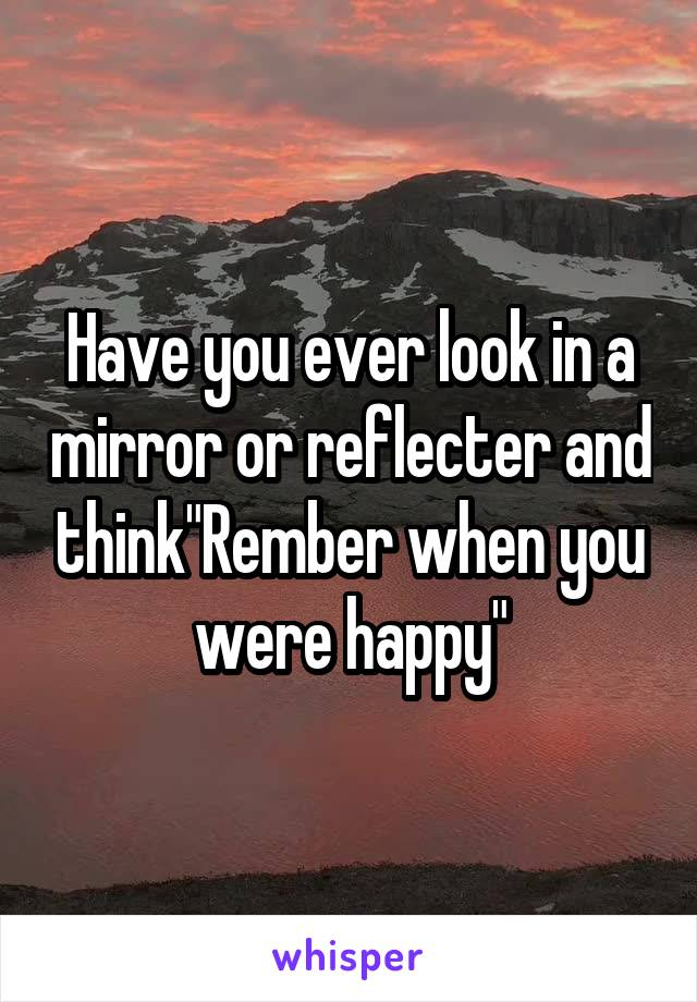 "Have you ever look in a mirror or reflecter and think""Rember when you were happy"""