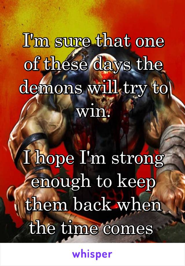 I'm sure that one of these days the demons will try to win.  I hope I'm strong enough to keep them back when the time comes