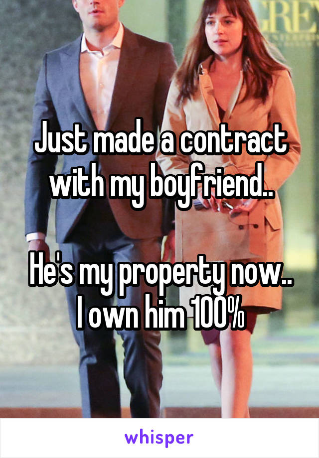 Just made a contract with my boyfriend..  He's my property now.. I own him 100%