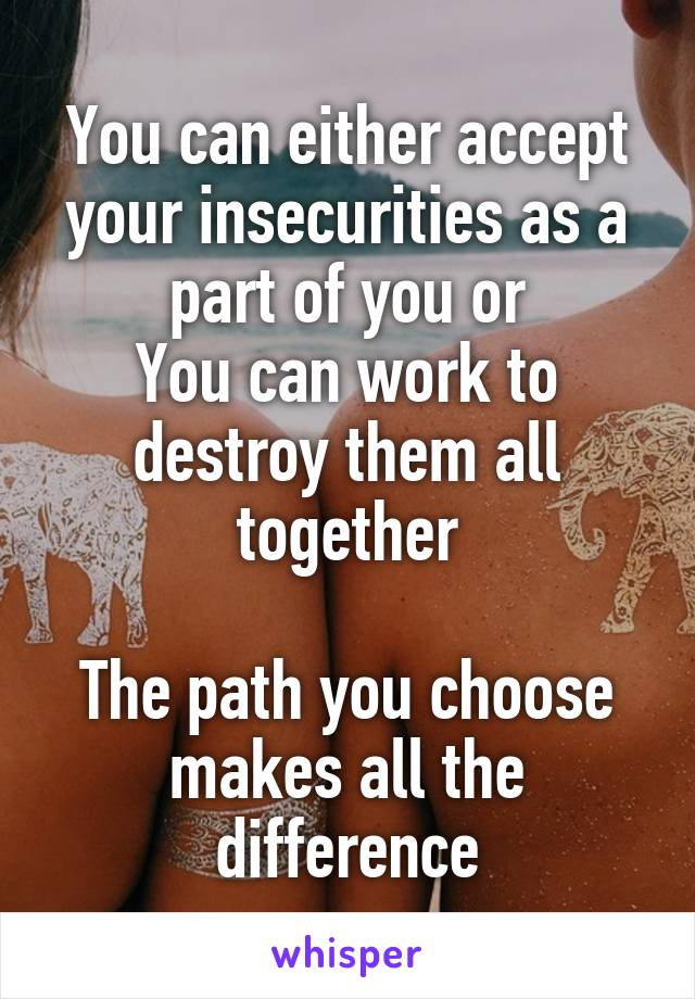 You can either accept your insecurities as a part of you or You can work to destroy them all together  The path you choose makes all the difference