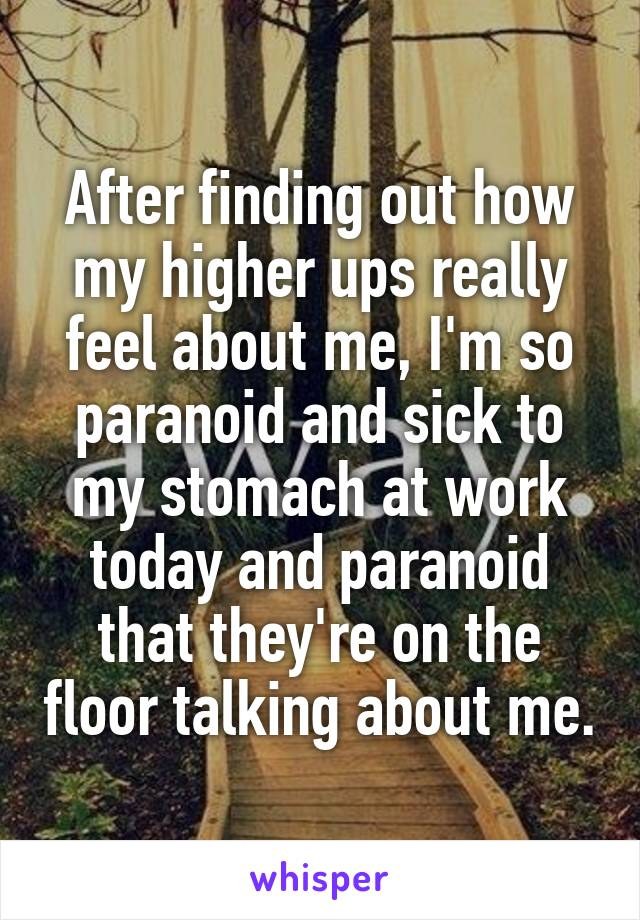 After finding out how my higher ups really feel about me, I'm so paranoid and sick to my stomach at work today and paranoid that they're on the floor talking about me.