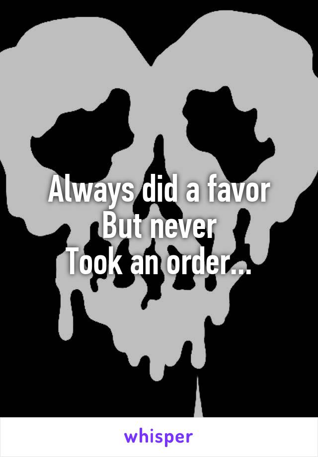 Always did a favor But never Took an order...