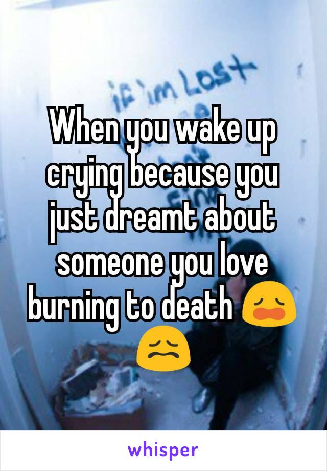 When you wake up crying because you just dreamt about someone you love burning to death 😩😖