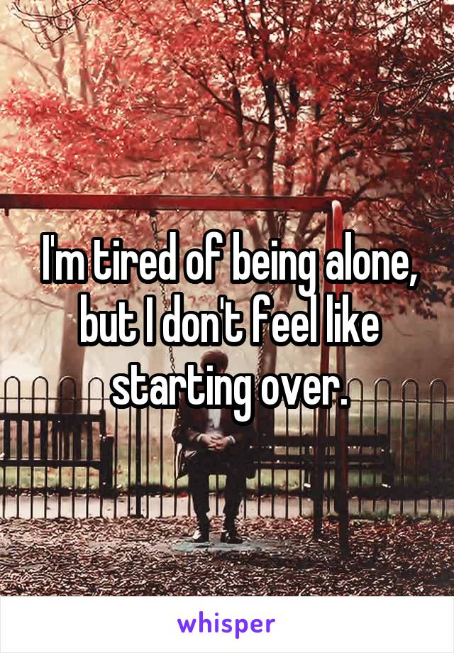 I'm tired of being alone, but I don't feel like starting over.