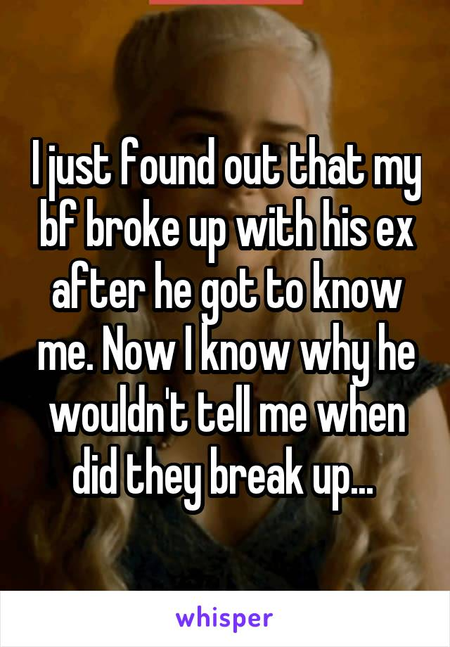 I just found out that my bf broke up with his ex after he got to know me. Now I know why he wouldn't tell me when did they break up...