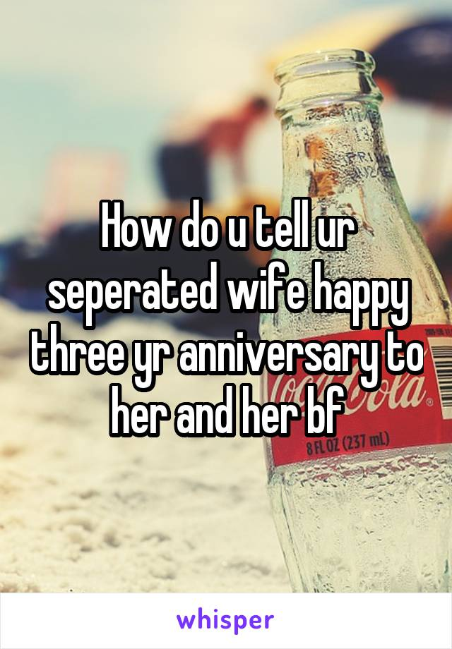 How do u tell ur seperated wife happy three yr anniversary to her and her bf
