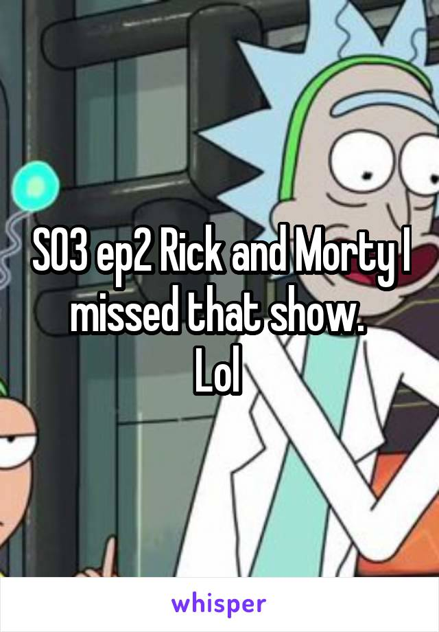 S03 ep2 Rick and Morty I missed that show.  Lol