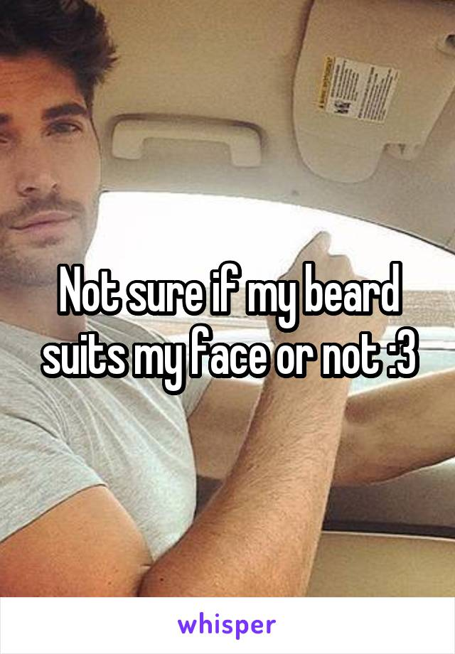 Not sure if my beard suits my face or not :3