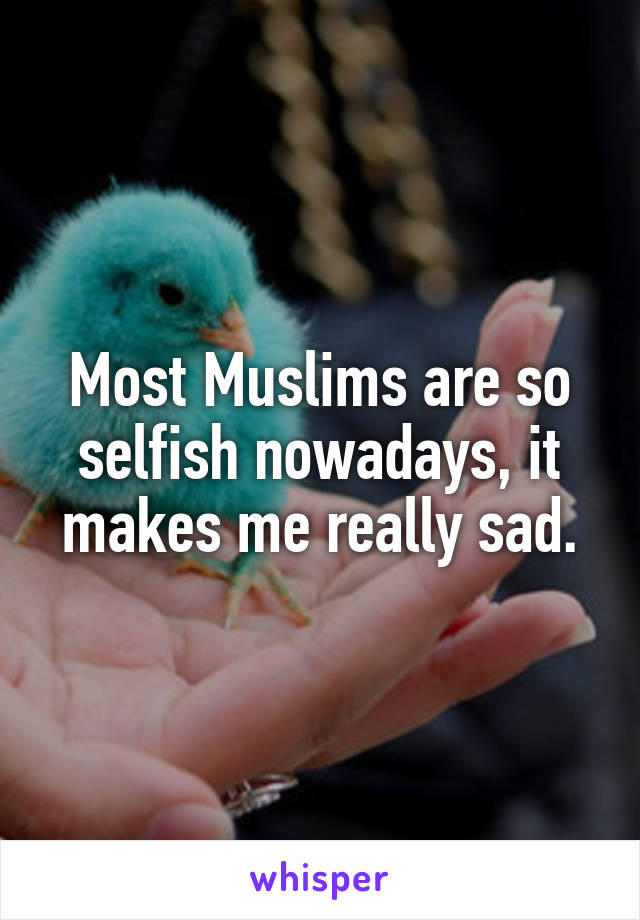 Most Muslims are so selfish nowadays, it makes me really sad.