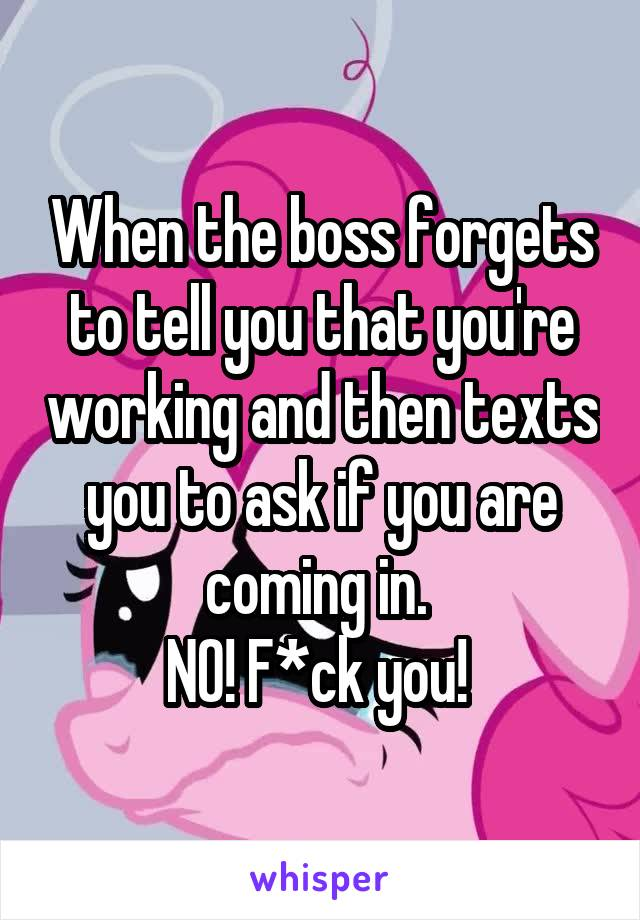 When the boss forgets to tell you that you're working and then texts you to ask if you are coming in.  NO! F*ck you!