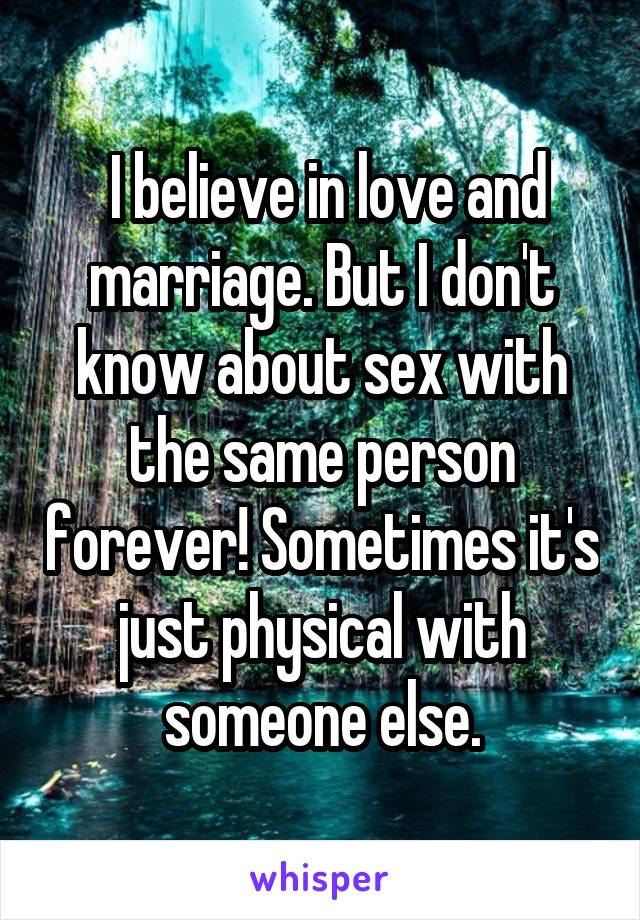 I believe in love and marriage. But I don't know about sex with the same person forever! Sometimes it's just physical with someone else.