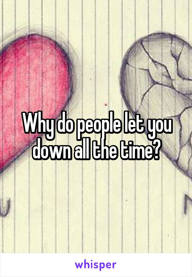 Why do people let you down all the time?