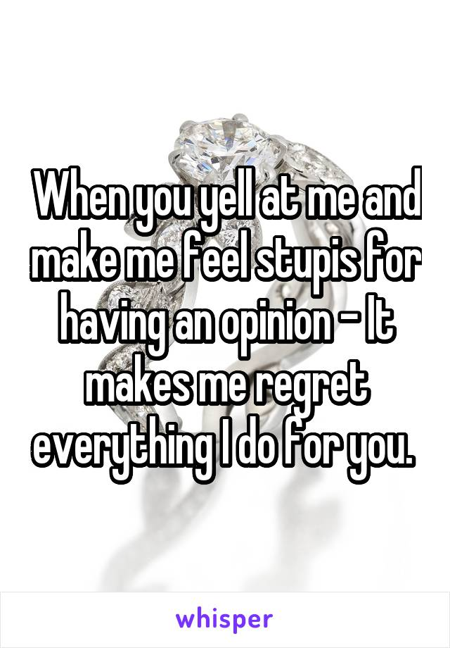 When you yell at me and make me feel stupis for having an opinion - It makes me regret everything I do for you.