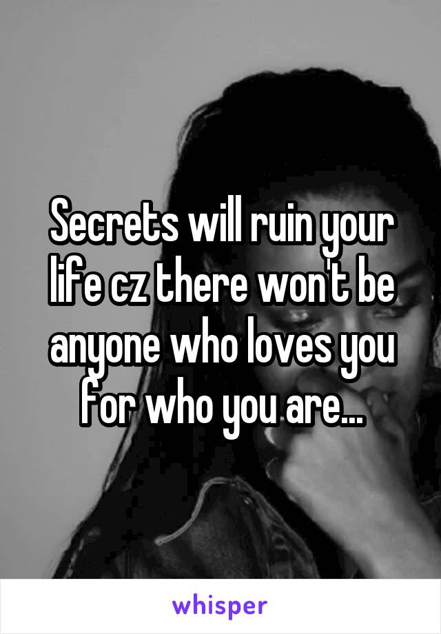 Secrets will ruin your life cz there won't be anyone who loves you for who you are...
