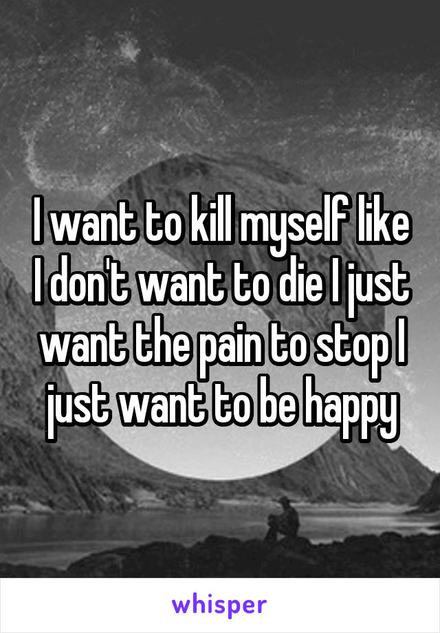 I want to kill myself like I don't want to die I just want the pain to stop I just want to be happy