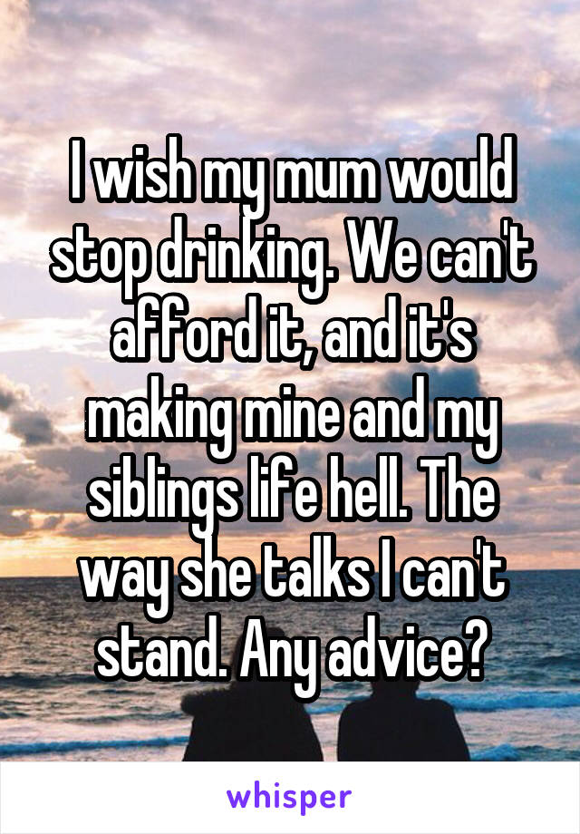 I wish my mum would stop drinking. We can't afford it, and it's making mine and my siblings life hell. The way she talks I can't stand. Any advice?