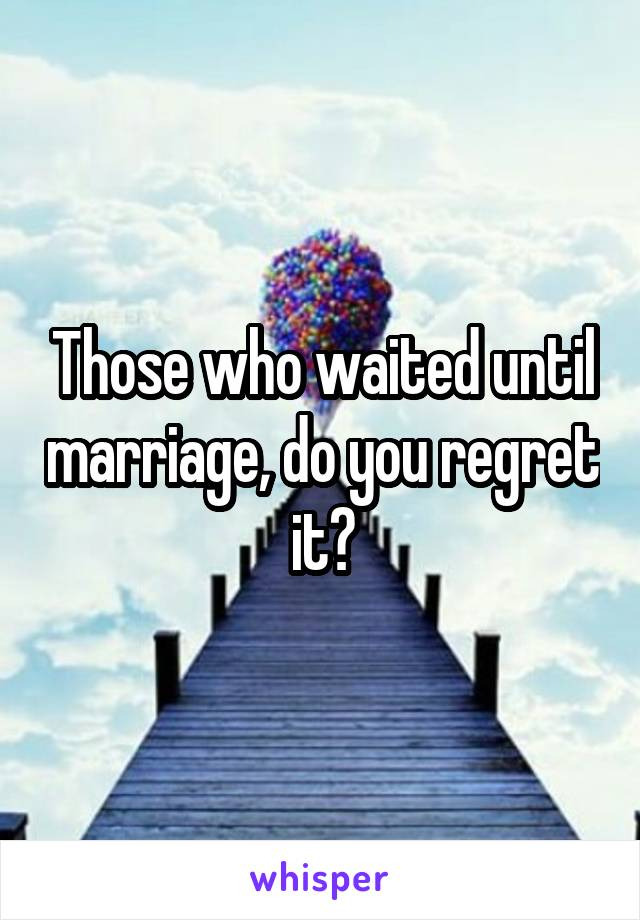 Those who waited until marriage, do you regret it?