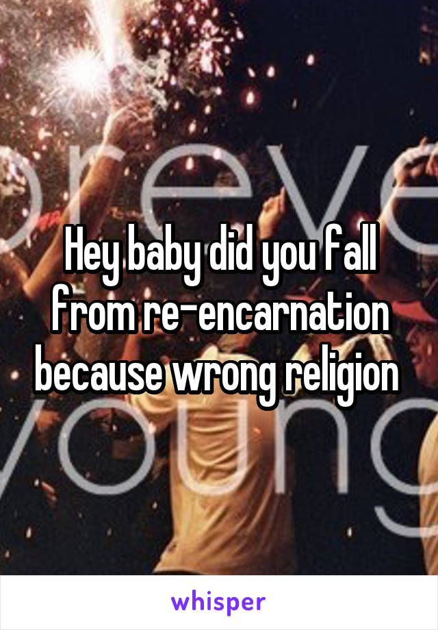 Hey baby did you fall from re-encarnation because wrong religion