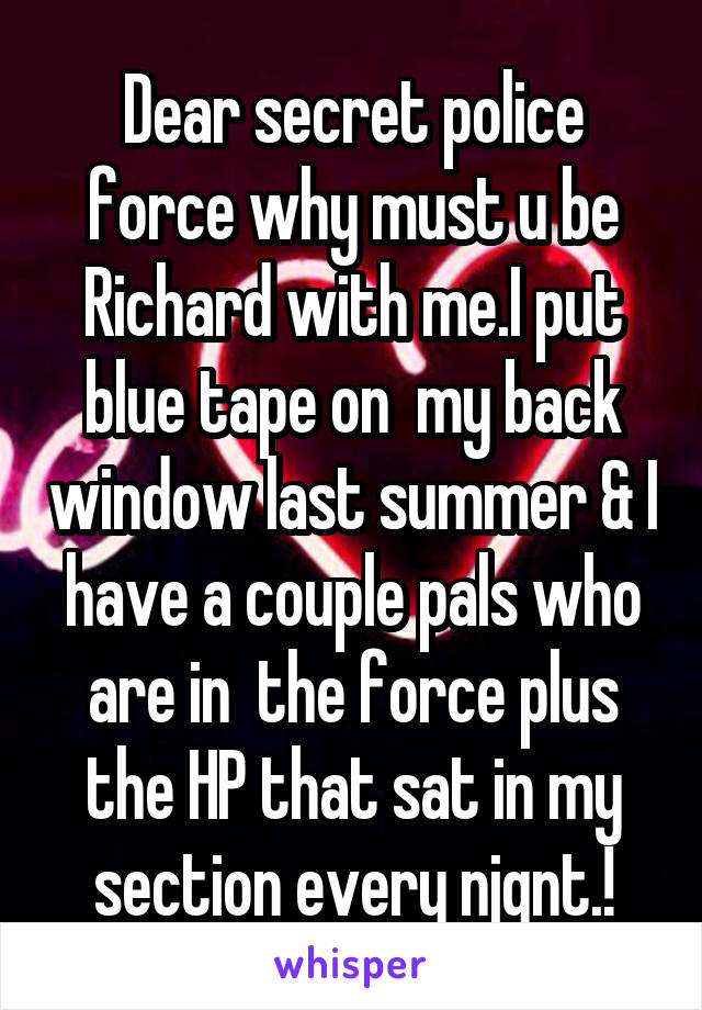 Dear secret police force why must u be Richard with me.I put blue tape on  my back window last summer & I have a couple pals who are in  the force plus the HP that sat in my section every njgnt.!