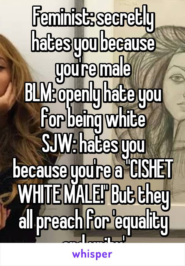 "Feminist: secretly hates you because you're male BLM: openly hate you for being white SJW: hates you because you're a ""CISHET WHITE MALE!"" But they all preach for 'equality and unity'"