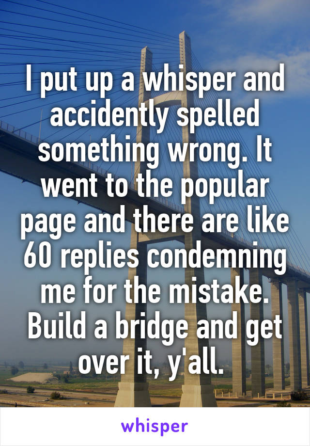 I put up a whisper and accidently spelled something wrong. It went to the popular page and there are like 60 replies condemning me for the mistake. Build a bridge and get over it, y'all.